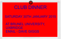 CLUB DINNER                         SATURDAY 30TH JANUARY 2015   AT BRUNEL UNIVERSITY,  UXBRIDGE  EMAIL - DAVE GIGGS