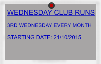 WEDNESDAY CLUB RUNS  3RD WEDNESDAY EVERY MONTH  STARTING DATE: 21/10/2015
